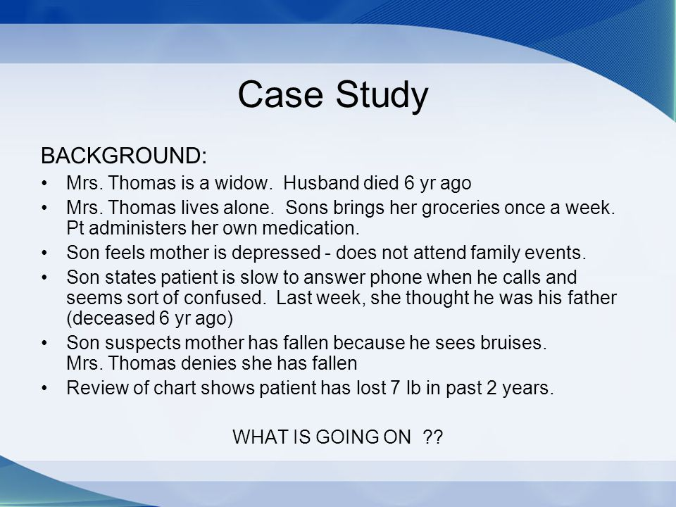 Case Study BACKGROUND: Mrs. Thomas is a widow. Husband died 6 yr ago