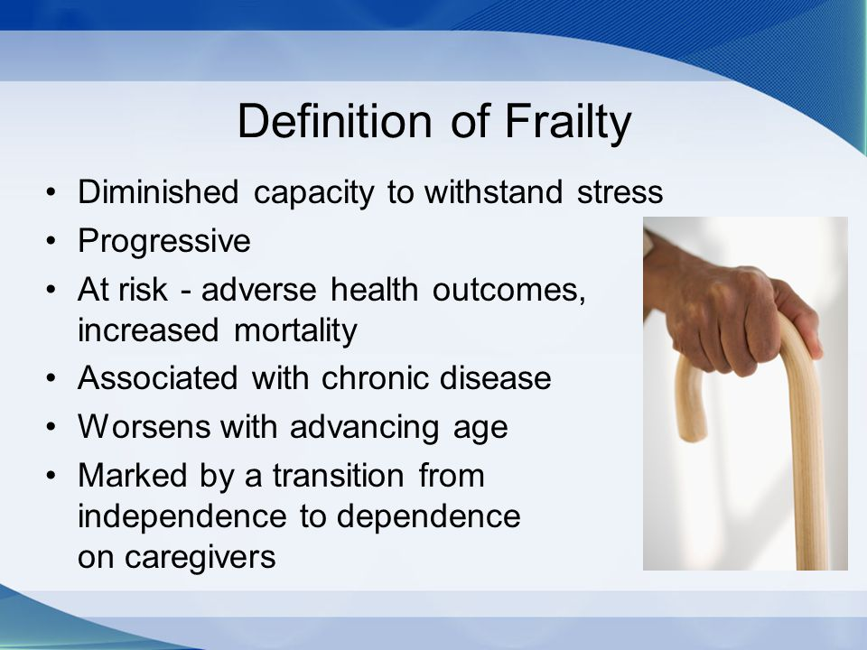 Definition of Frailty Diminished capacity to withstand stress