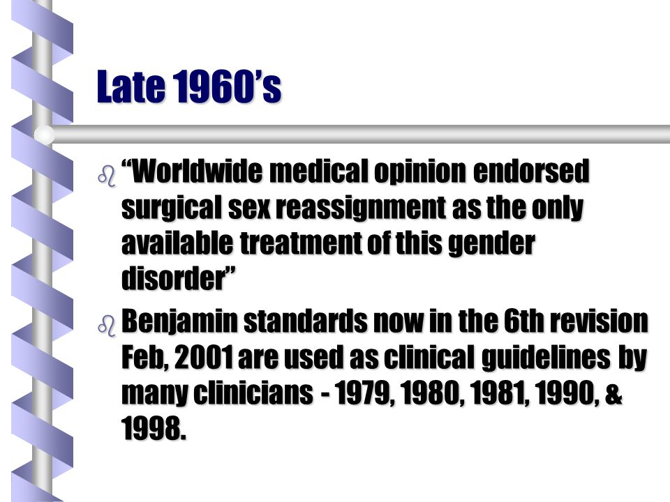 Late 1960's Worldwide medical opinion endorsed surgical sex reassignment as the only available treatment of this gender disorder