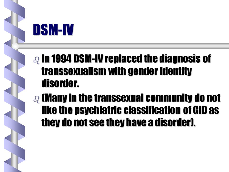 DSM-IV In 1994 DSM-IV replaced the diagnosis of transsexualism with gender identity disorder.