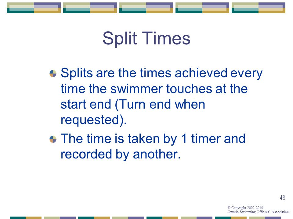 Split Times Splits are the times achieved every time the swimmer touches at the start end (Turn end when requested).