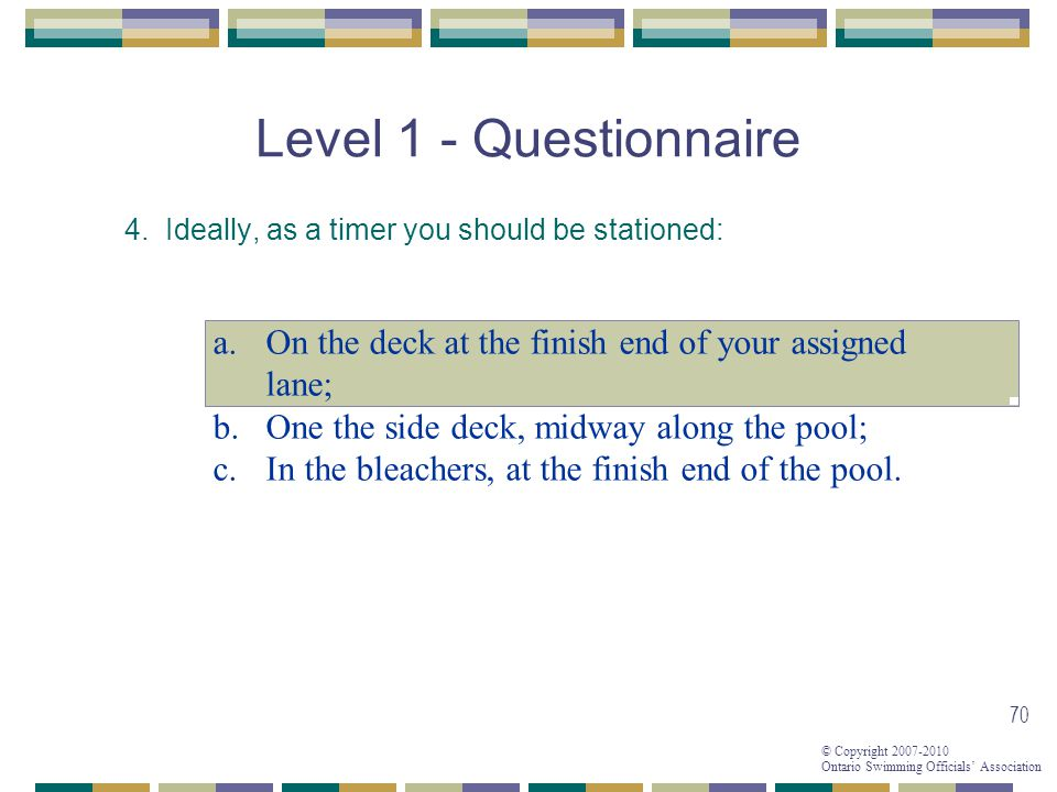 Level 1 - Questionnaire 4. Ideally, as a timer you should be stationed: On the deck at the finish end of your assigned lane;