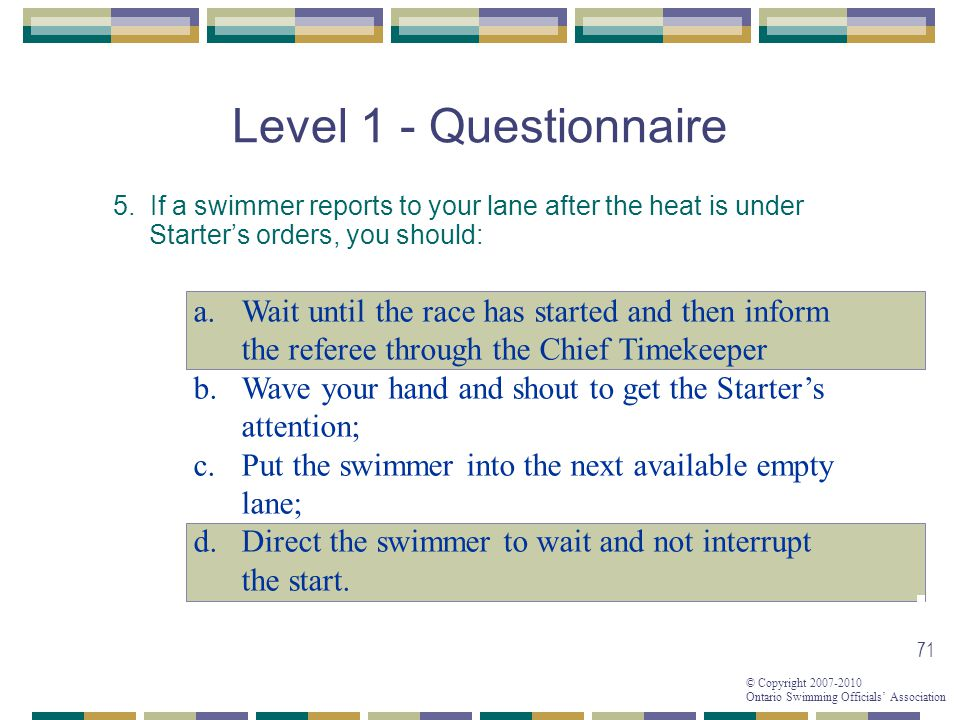 Level 1 - Questionnaire 5. If a swimmer reports to your lane after the heat is under Starter's orders, you should: