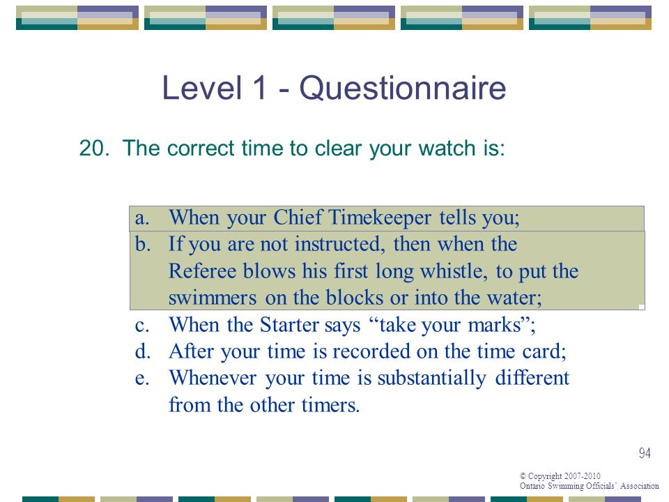 Level 1 - Questionnaire 20. The correct time to clear your watch is: