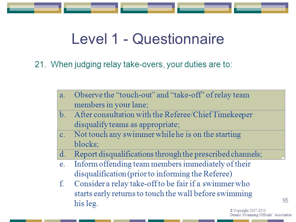 Level 1 - Questionnaire 21. When judging relay take-overs, your duties are to: