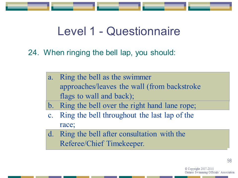 Level 1 - Questionnaire 24. When ringing the bell lap, you should:
