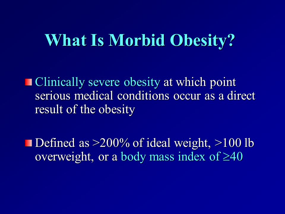 What Is Morbid Obesity Clinically severe obesity at which point serious medical conditions occur as a direct result of the obesity.