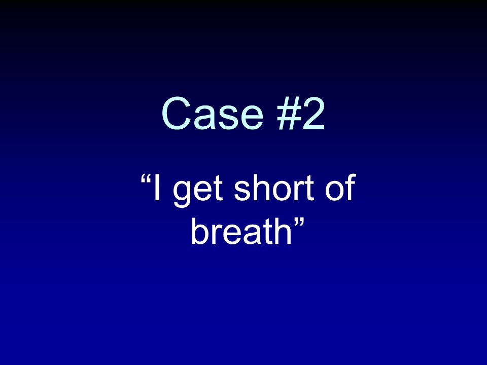 Case #2 I get short of breath