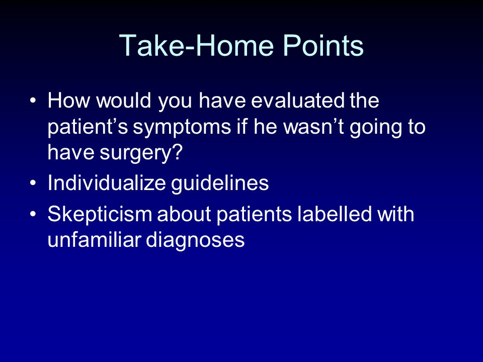 Take-Home Points How would you have evaluated the patient's symptoms if he wasn't going to have surgery