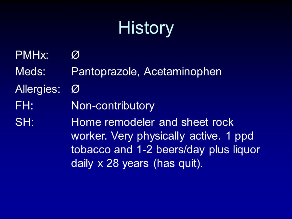 History PMHx: Ø Meds: Pantoprazole, Acetaminophen Allergies: FH: