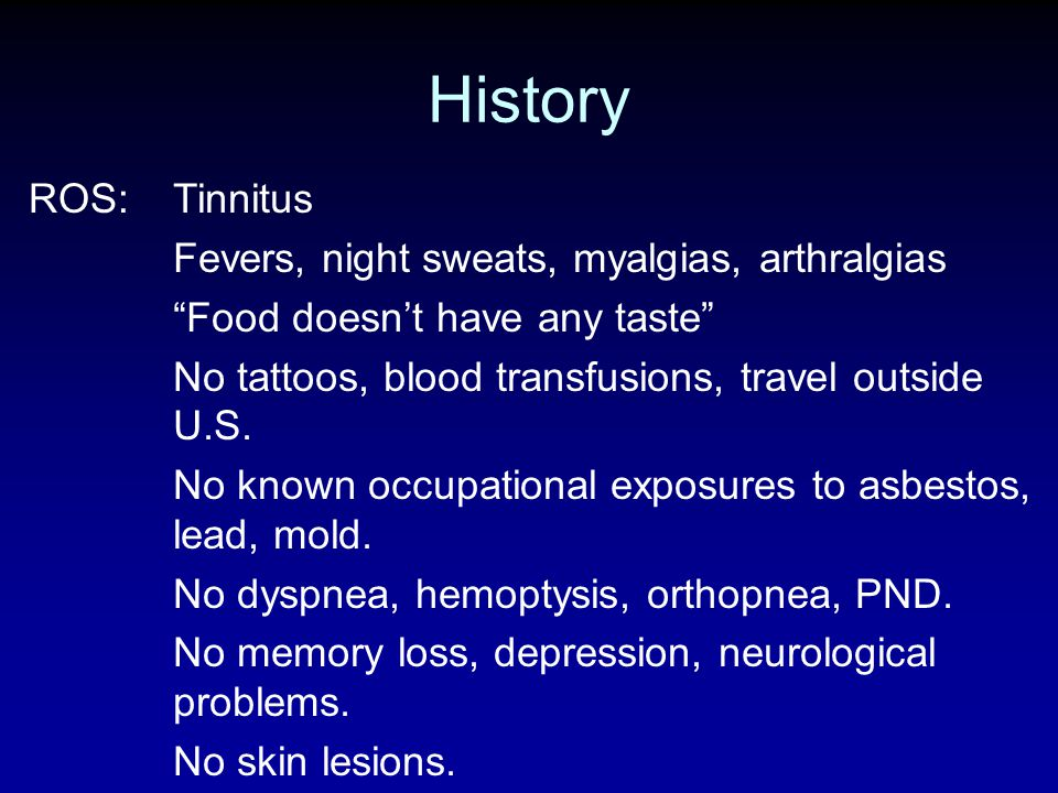 History ROS: Tinnitus Fevers, night sweats, myalgias, arthralgias