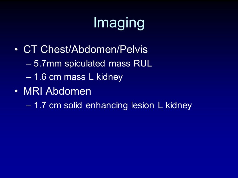 Imaging CT Chest/Abdomen/Pelvis MRI Abdomen 5.7mm spiculated mass RUL