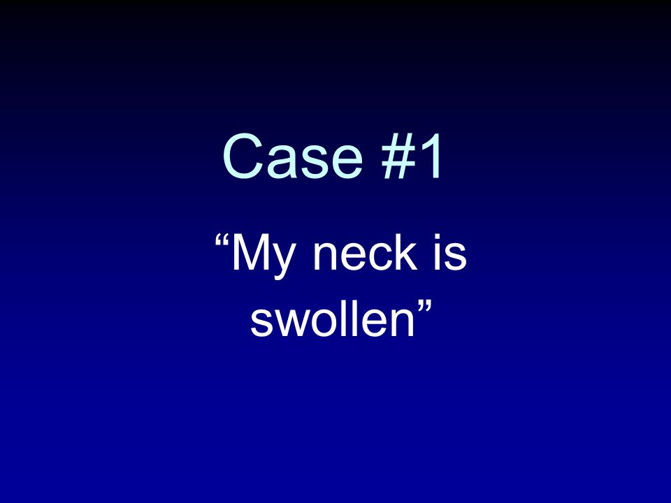 Case #1 My neck is swollen