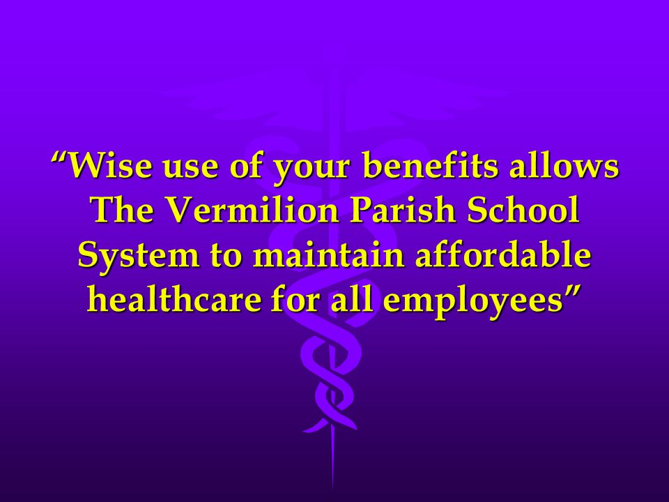 Wise use of your benefits allows The Vermilion Parish School System to maintain affordable healthcare for all employees