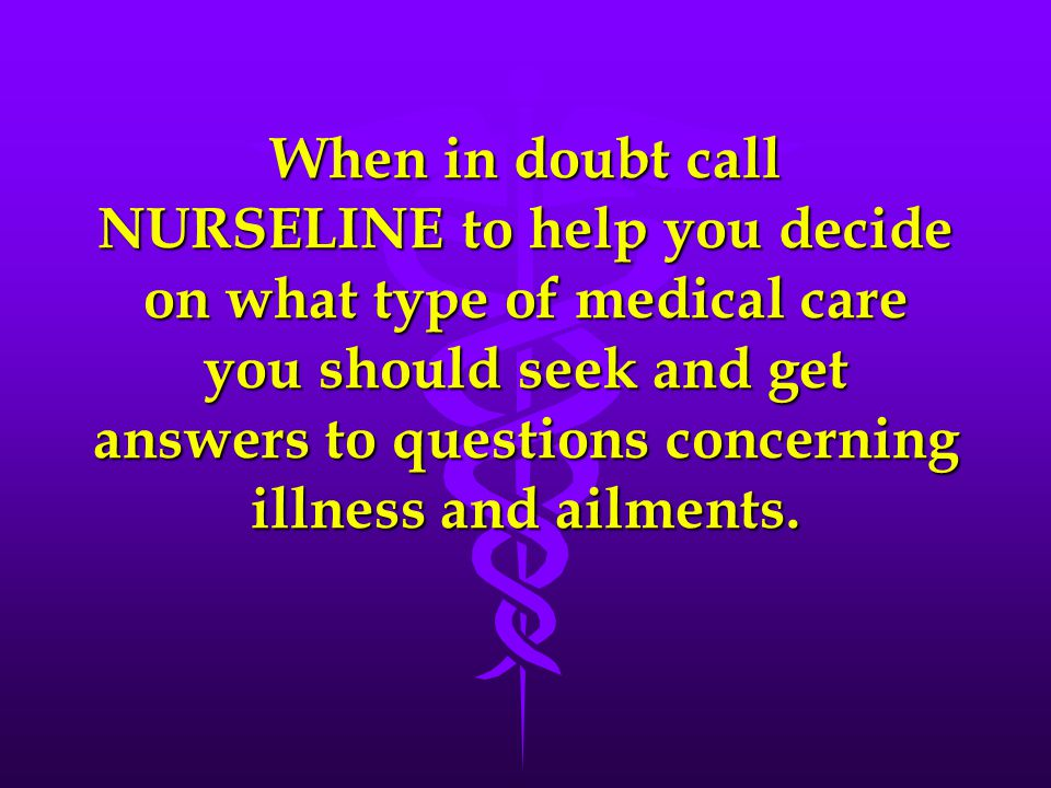 When in doubt call NURSELINE to help you decide on what type of medical care you should seek and get answers to questions concerning illness and ailments.