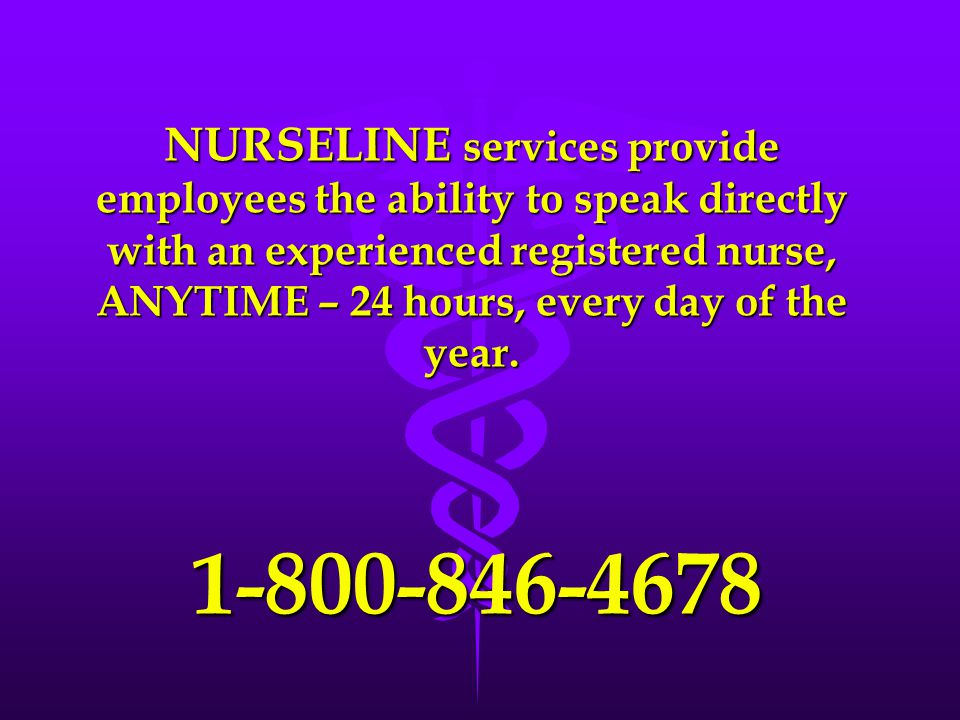NURSELINE services provide employees the ability to speak directly with an experienced registered nurse, ANYTIME – 24 hours, every day of the year.