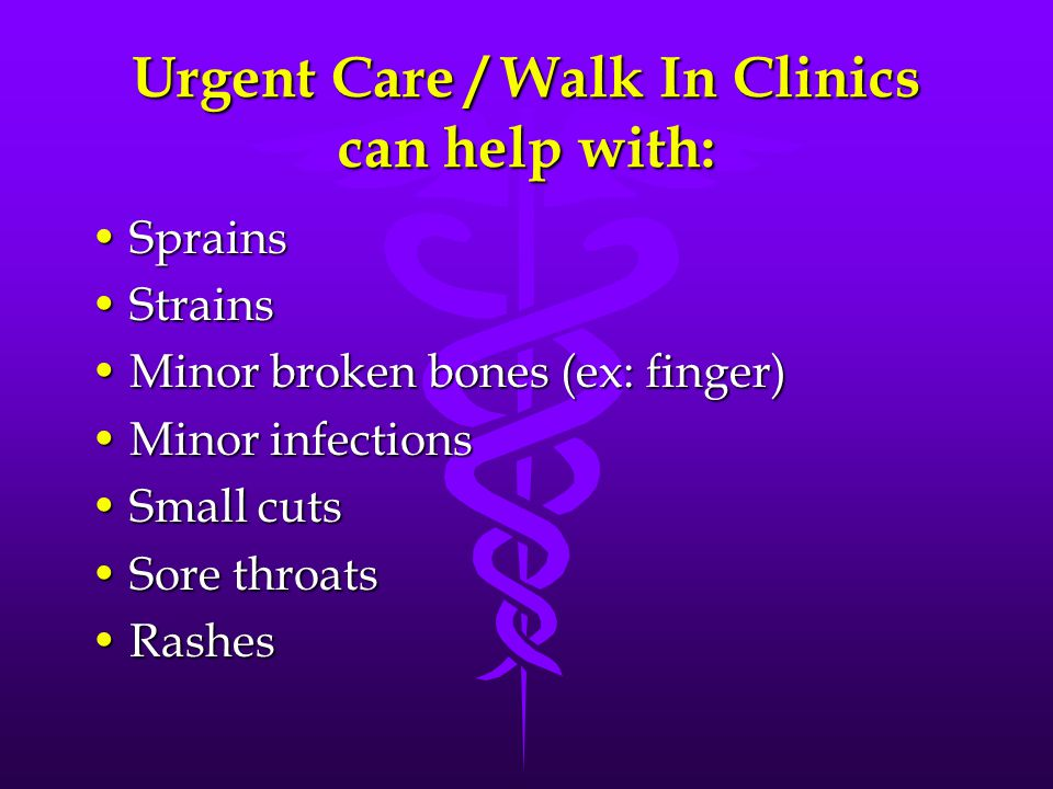 Urgent Care / Walk In Clinics can help with: