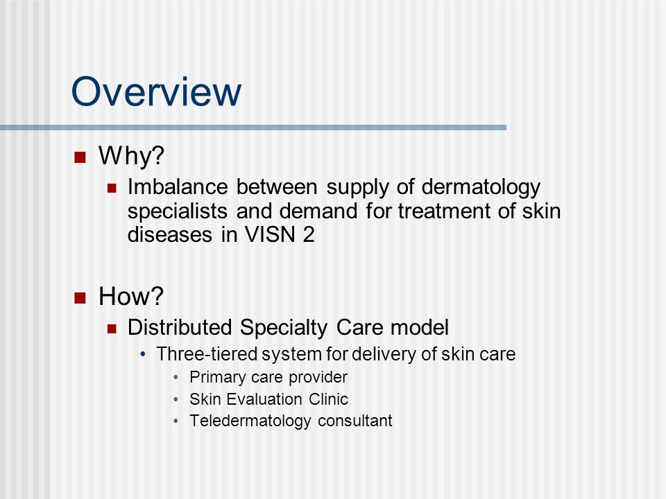 Overview Why Imbalance between supply of dermatology specialists and demand for treatment of skin diseases in VISN 2.