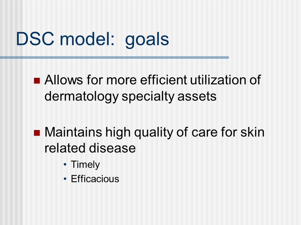 DSC model: goals Allows for more efficient utilization of dermatology specialty assets. Maintains high quality of care for skin related disease.