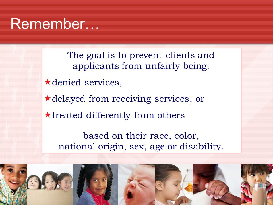 Remember… The goal is to prevent clients and applicants from unfairly being: denied services, delayed from receiving services, or.