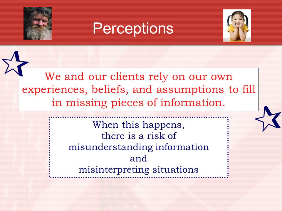 Perceptions  We and our clients rely on our own experiences, beliefs, and assumptions to fill in missing pieces of information.