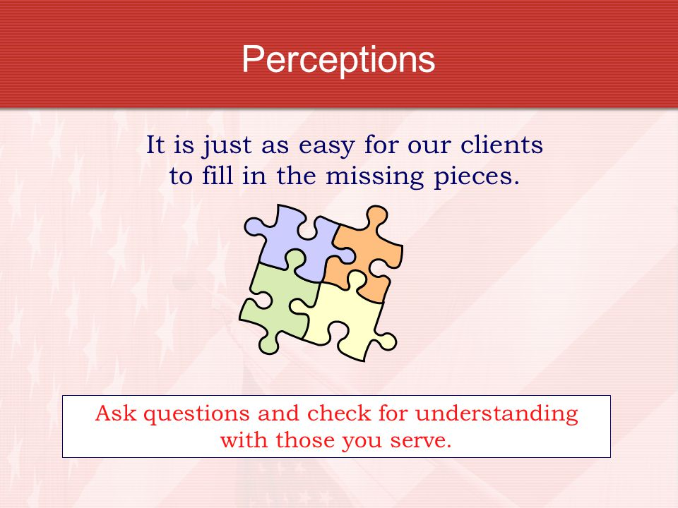 Perceptions It is just as easy for our clients to fill in the missing pieces.
