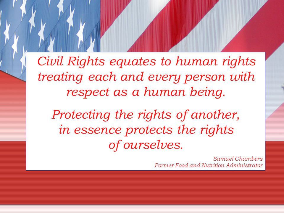 Civil Rights equates to human rights treating each and every person with respect as a human being.