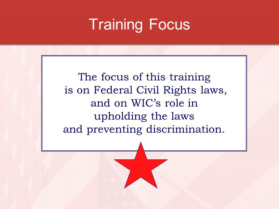 Training Focus The focus of this training is on Federal Civil Rights laws, and on WIC's role in upholding the laws and preventing discrimination.