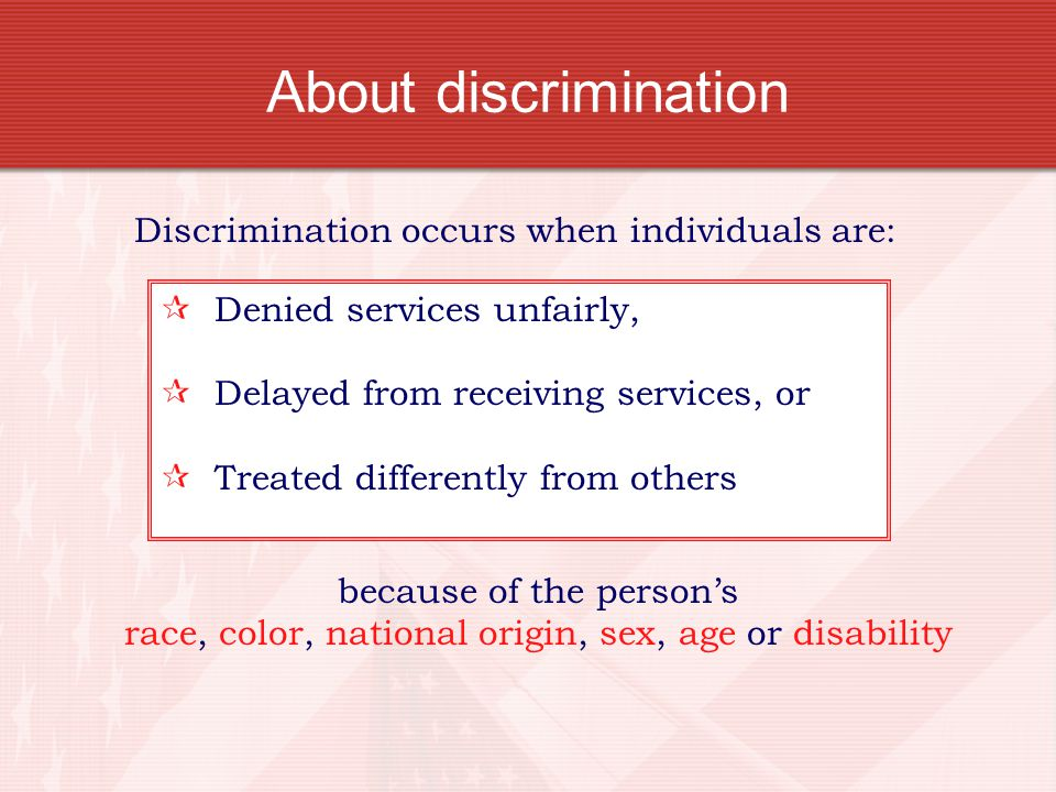 About discrimination Discrimination occurs when individuals are: