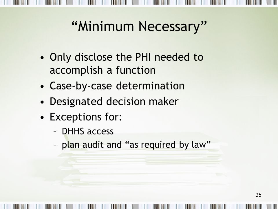 Minimum Necessary Only disclose the PHI needed to accomplish a function. Case-by-case determination.