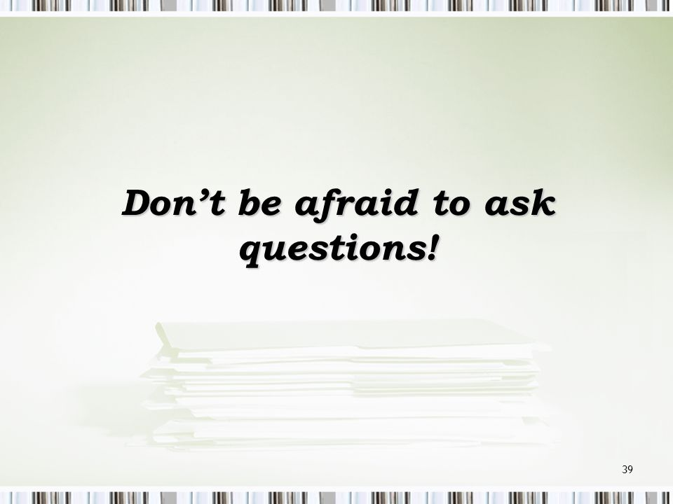 Don't be afraid to ask questions!