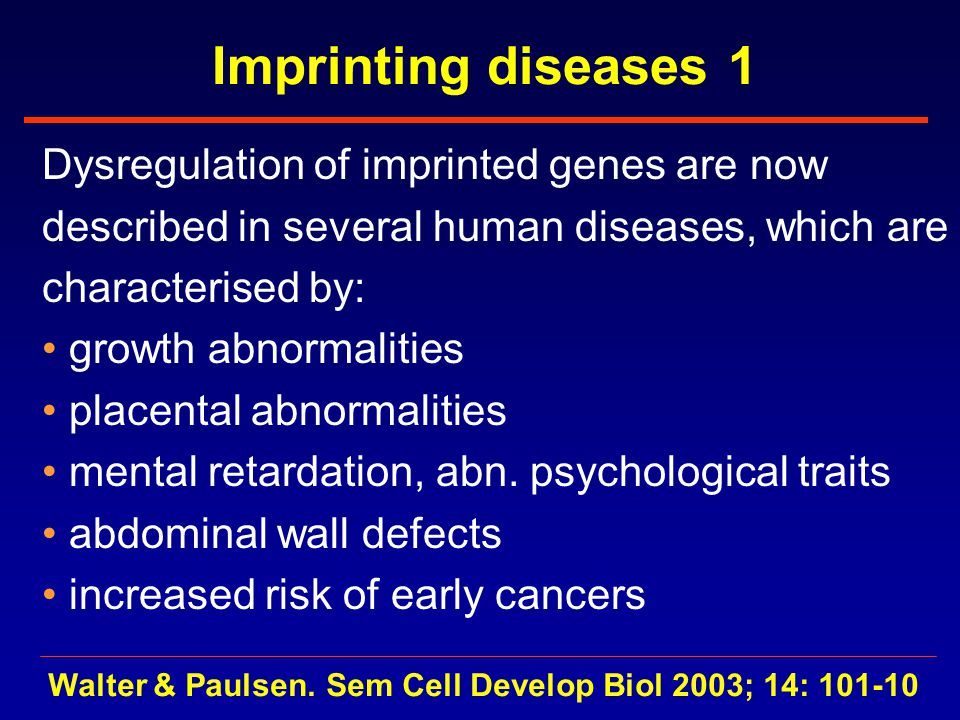 Imprinting diseases 1 Dysregulation of imprinted genes are now described in several human diseases, which are characterised by: