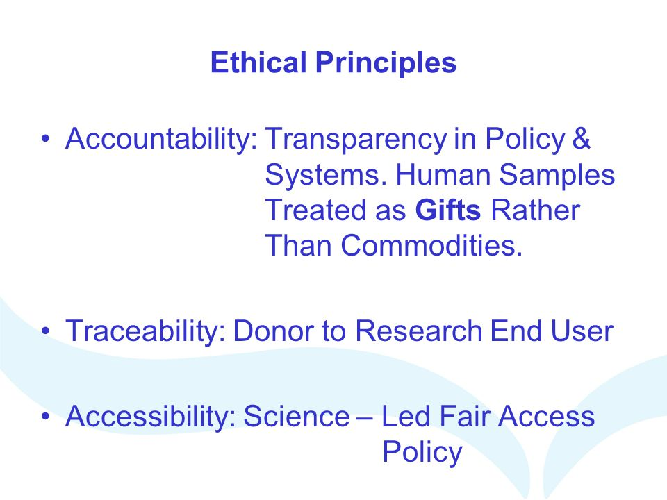 Ethical Principles Accountability: Transparency in Policy & Systems. Human Samples Treated as Gifts Rather Than Commodities.