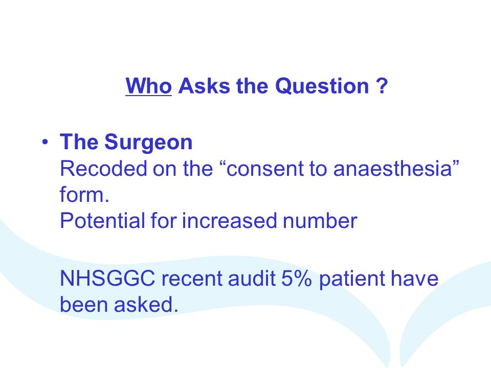 Who Asks the Question The Surgeon Recoded on the consent to anaesthesia form. Potential for increased number.