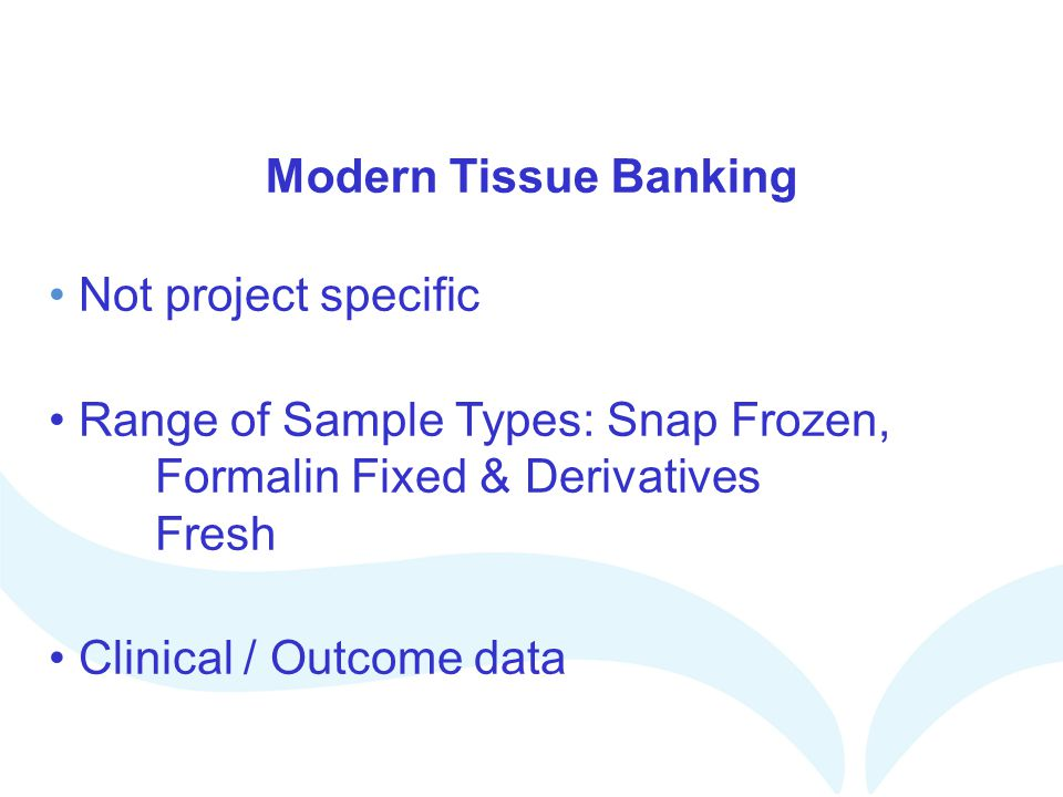 Modern Tissue Banking Not project specific. Range of Sample Types: Snap Frozen, Formalin Fixed & Derivatives Fresh.