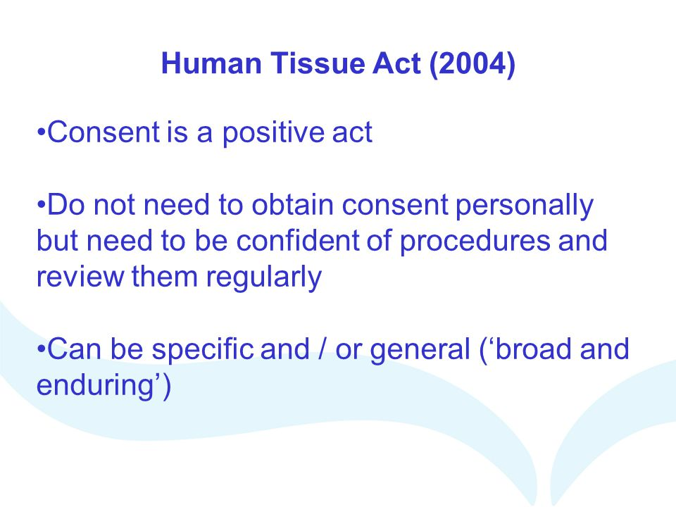 Human Tissue Act (2004) Consent is a positive act.