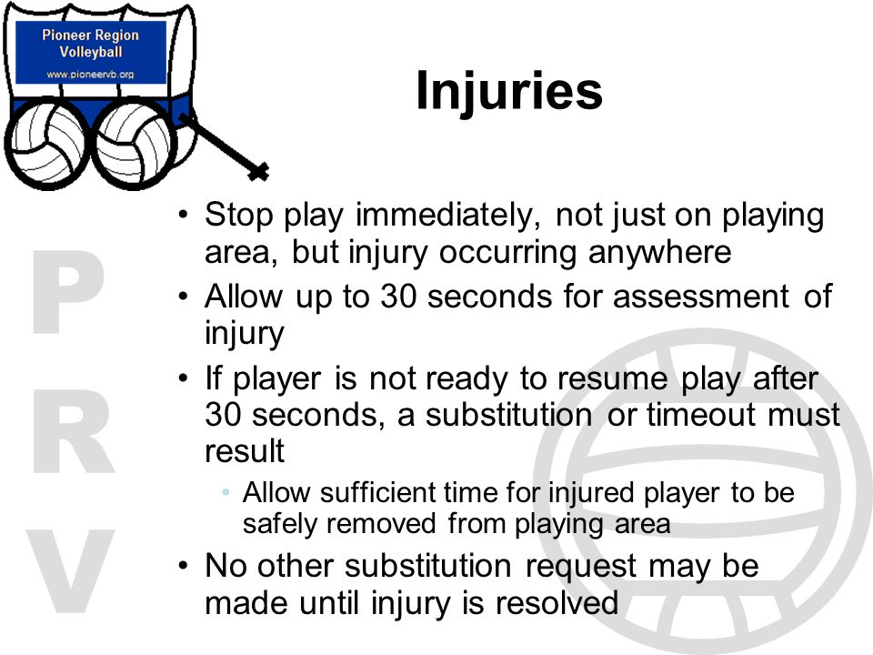 Injuries Stop play immediately, not just on playing area, but injury occurring anywhere. Allow up to 30 seconds for assessment of injury.