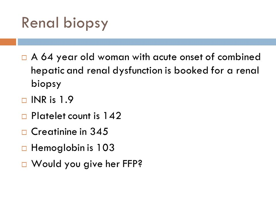 Renal biopsy A 64 year old woman with acute onset of combined hepatic and renal dysfunction is booked for a renal biopsy.