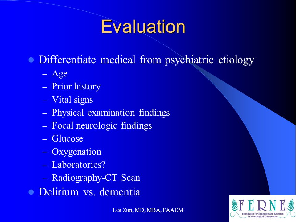 Evaluation Differentiate medical from psychiatric etiology