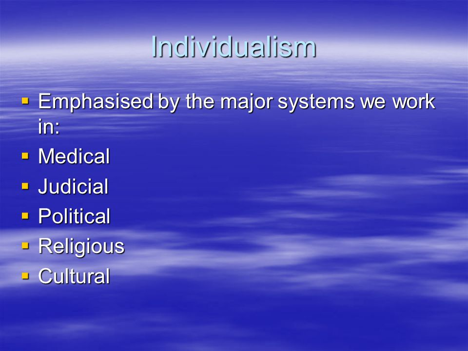 Individualism Emphasised by the major systems we work in: Medical