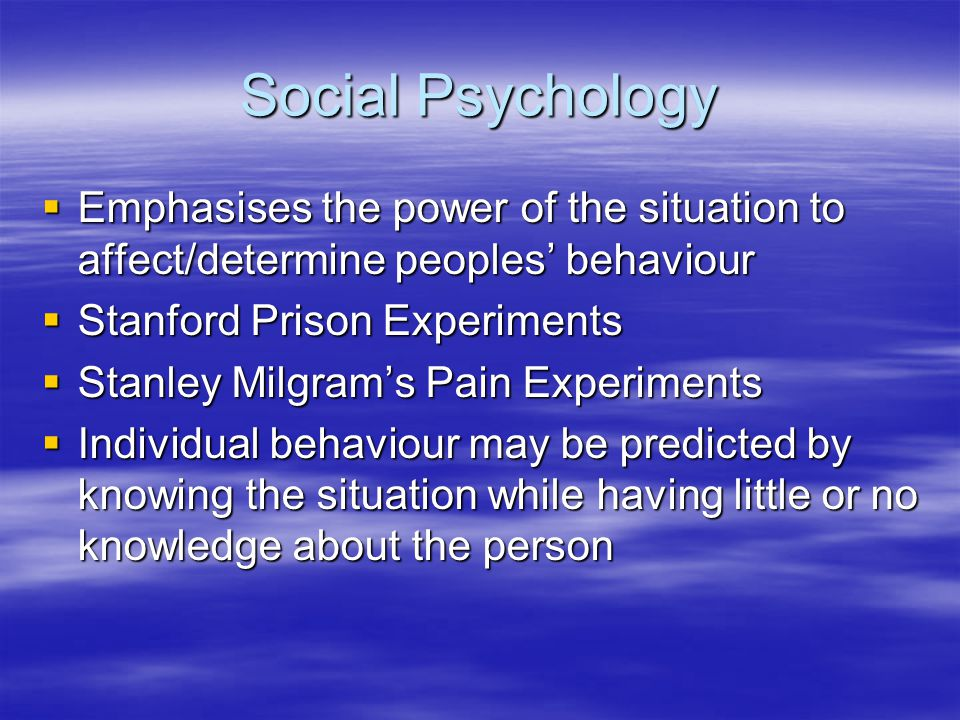 Social Psychology Emphasises the power of the situation to affect/determine peoples' behaviour. Stanford Prison Experiments.