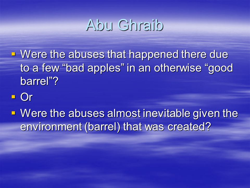 Abu Ghraib Were the abuses that happened there due to a few bad apples in an otherwise good barrel