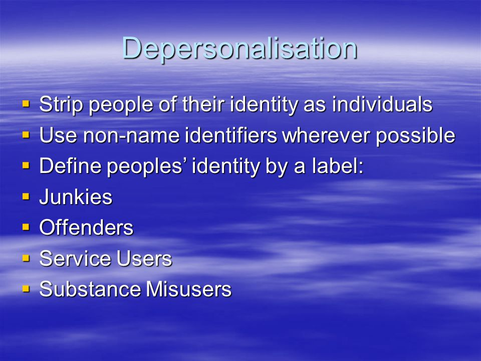 Depersonalisation Strip people of their identity as individuals