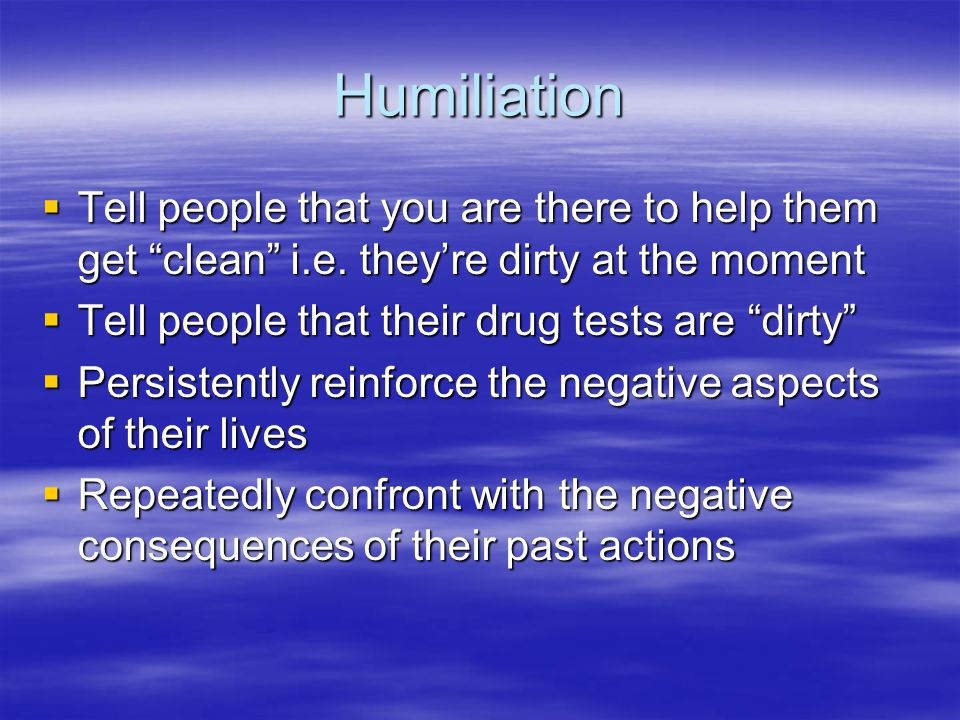 Humiliation Tell people that you are there to help them get clean i.e. they're dirty at the moment.