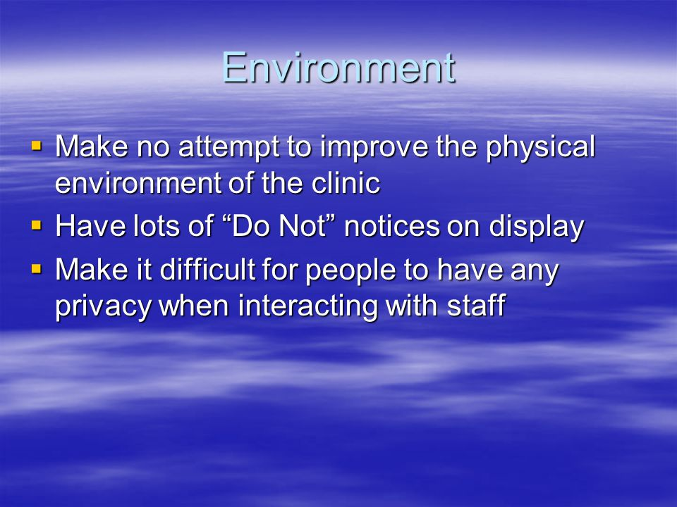 Environment Make no attempt to improve the physical environment of the clinic. Have lots of Do Not notices on display.