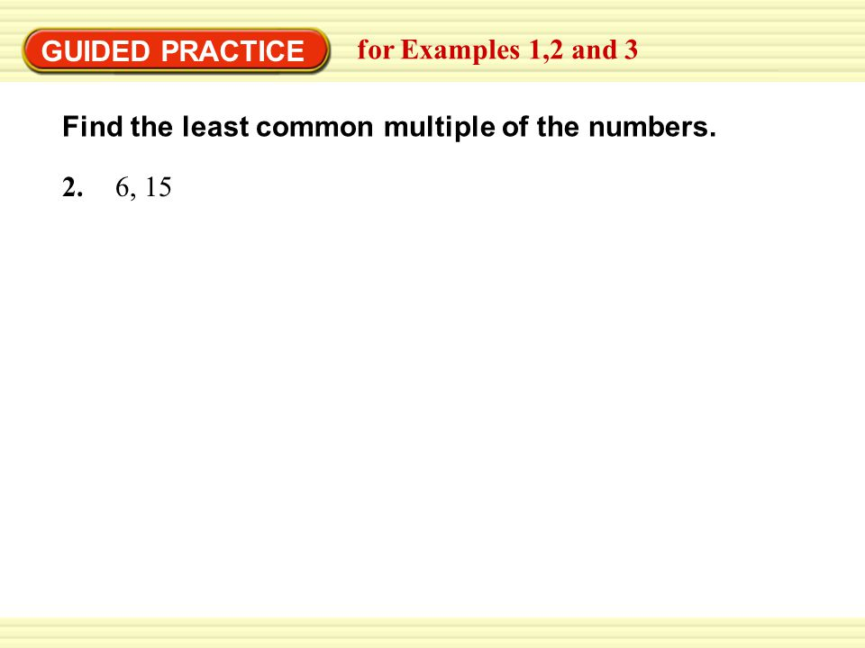 GUIDED PRACTICE for Examples 1,2 and 3 Find the least common multiple of the numbers. 2. 6, 15