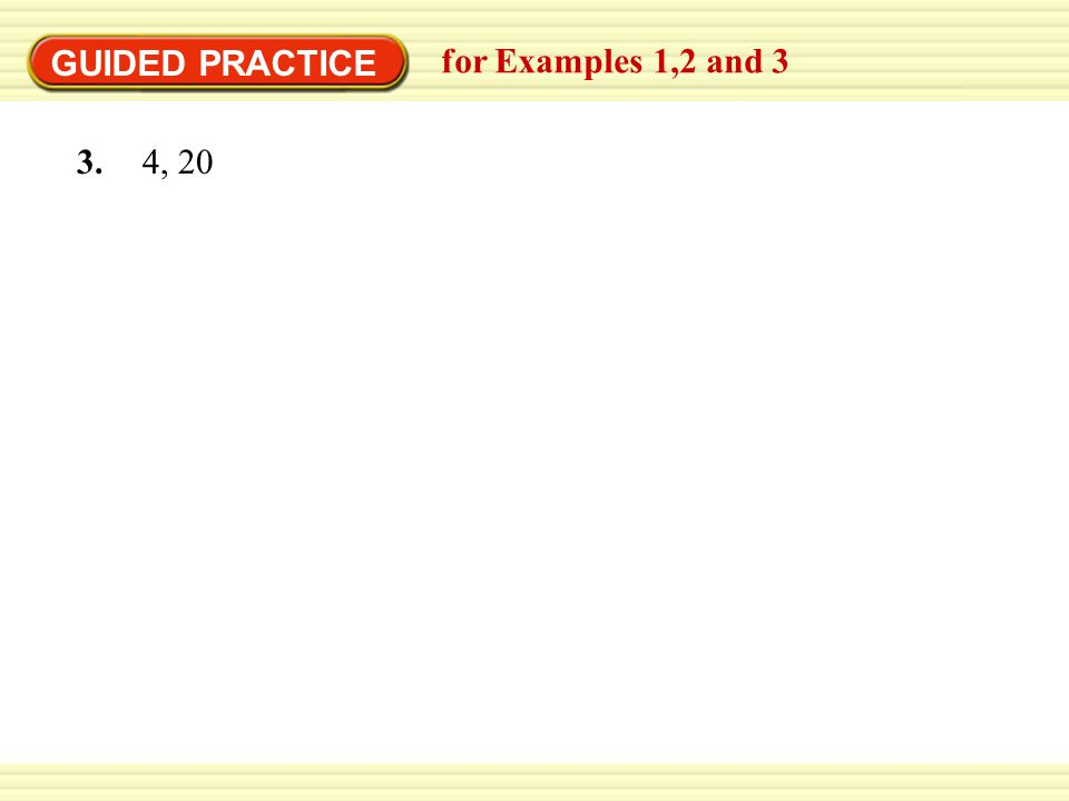 GUIDED PRACTICE for Examples 1,2 and 3 3. 4, 20