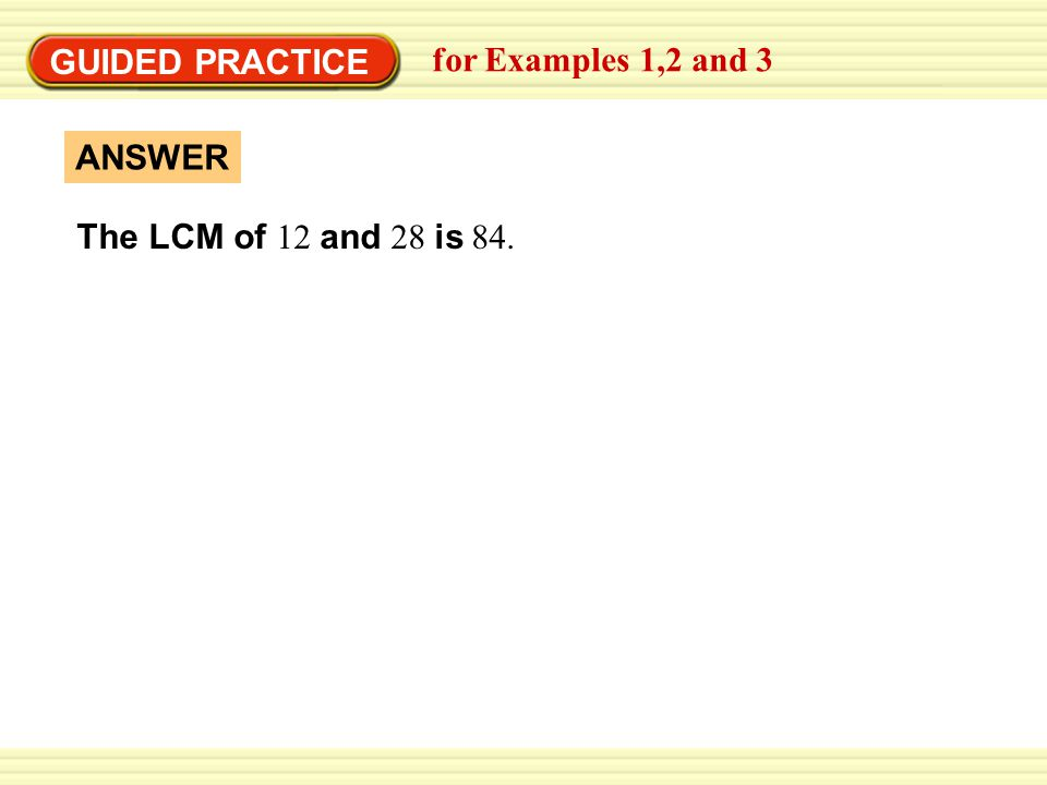 GUIDED PRACTICE for Examples 1,2 and 3 The LCM of 12 and 28 is 84. ANSWER