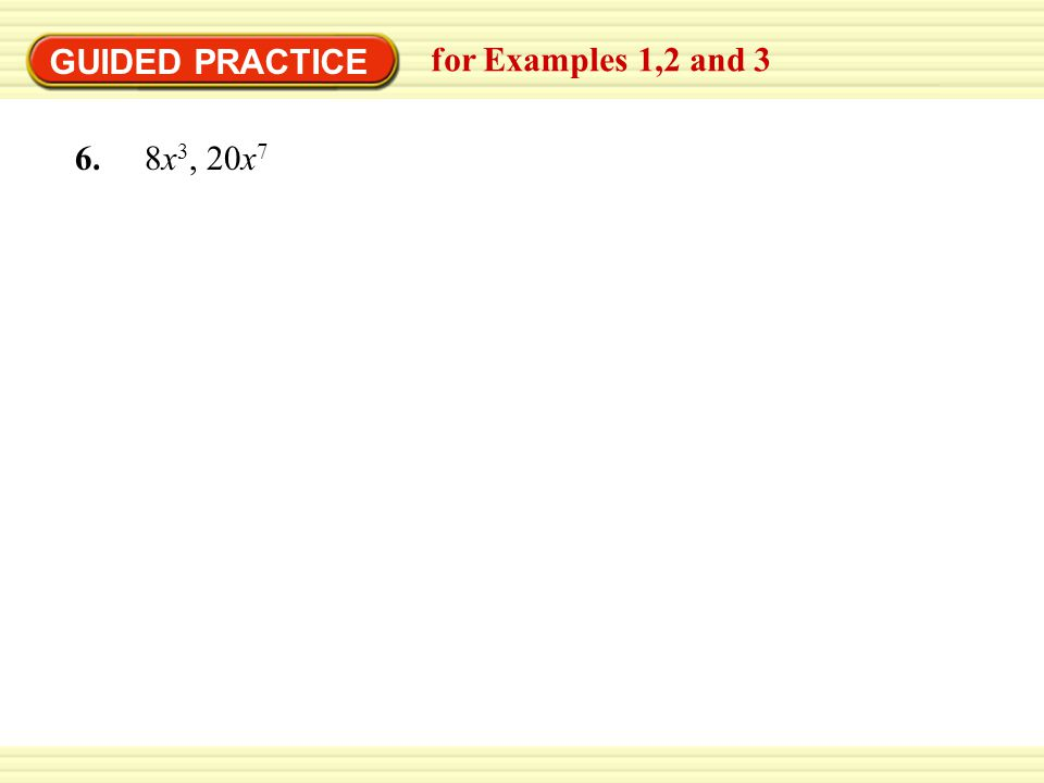 GUIDED PRACTICE for Examples 1,2 and 3 6. 8x3, 20x7