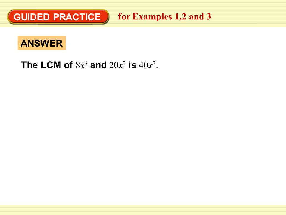 GUIDED PRACTICE for Examples 1,2 and 3 The LCM of 8x3 and 20x7 is 40x7. ANSWER